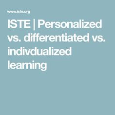 ISTE | Personalized vs. differentiated vs. indivdualized learning