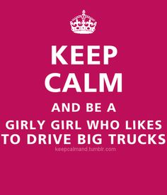 Keep Calm and be a Girly Girl who likes to drive Big Trucks Ford Girl, Chevy Girl, Trucks And Girls, Big Trucks, Semi Trucks, Lifted Trucks, Keep Calm Quotes, Quotes To Live By, Trucker Quotes