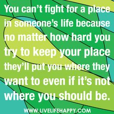You can't fight for a place in someone's life because no matter how hard you try to keep your place they'll put you where they want to even if it's not where you should be.   Flickr - Photo Sharing!