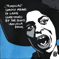 """""""Radical simply means to grab something by the roots.""""  ~ Angela Davis (1944 - )   Davis is an American political activist and scholar. She emerged as a nationally prominent activist in the 1960′s as a leader in the push for civil rights of, a leader in the communist party, and is widely known for her affiliation with the Black Panther Party.   - Artist: Ron Wimberly"""