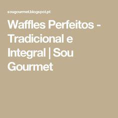 Waffles Perfeitos - Tradicional e Integral         |          Sou Gourmet