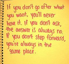 If you don't go after what you want, you'll never have it. If you don't alk, the answer is always no...