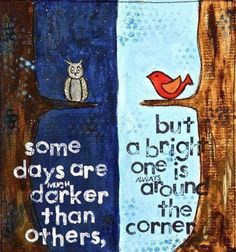 Some days are much darker than others but a bright one is always around the corner | Anonymous ART of Revolution