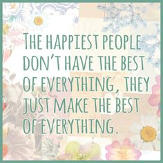"""The happiest people don't have the best of everything, they just make the best of everything."" #humpday #quote"