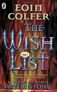 The Wishlist by Eoin Colfer. Meg Finn is in trouble, unearthly trouble. After a botched attempt to rob a pensioner's flat, Meg and her partner in crime, Belch, end up in a very sticky situation. Meg's soul is up for grabs as the divine and the demonic try every underhand ploy imaginable to claim it. Her only chance of salvation is the Wish List. But how can she persuade the pensioner Lowrie to help her when she has wronged him?