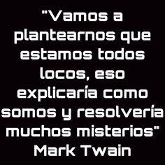 """""""Vamos a plantearnos que estamos todos locos, eso explicaría como somos y resolvería muchos misterios"""" Mark Twain"""