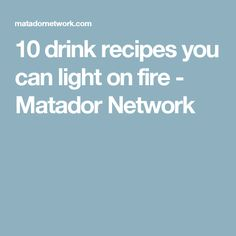 10 drink recipes you can light on fire - Matador Network