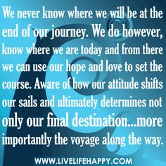 We never know where we will be at the end of our journey. We do however, know where we are today and from there we can use our hope and love to set the course. Aware of how our attitude shifts our sails and ultimately determines not only our final destina