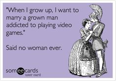 Funny Reminders Ecard: 'When I grow up, I want to marry a grown man addicted to playing video games.' Said no woman ever.