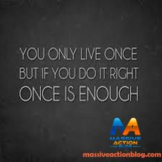 You only live once but if you do it right once is enough... #massiveactionblog #quotes