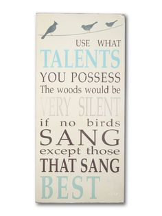 use what talents you possess. the woods would be very silent if no birds sang except those that sang best. painted sign by barn owl primitives