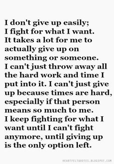 I don't give up easily; I fight for what I want. It takes a lot for me to actually give up on something or someone. I can't just throw away all the hard work and time I put into it. I can't just give up because times are hard, especially if that person means so much to me. I keep fighting for what I want until I can't fight anymore, until giving up is the only option left.