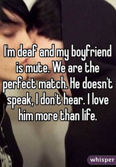I'm deaf and my boyfriend is mute. We are the perfect match. He doesn't speak, I don't hear. I love him more than life.