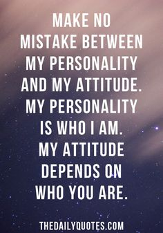 Make no mistake between my personality and my attitude. My personality is who I am. My attitude depends on who you are. thedailyquotes.com
