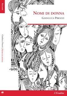 Nomi di donna Gianluca Pirozzi L'Erudita, 2016 pp 169 16,00 È così difficile trovare una raccolta di bei racconti e questi, contenuti in Nomi di donna di Gianluca Pirozzi, belli lo sono davvero, anzi di più. Sono originali, raffinati, scritti con maestria,...