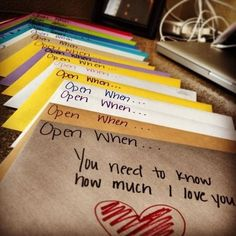 Love this idea. Open when you need to know how much I love you, when you don't feel beautiful, when you need a laugh, when you miss me, when you're mad at me, etc. (adapt for parents who have kids at college)