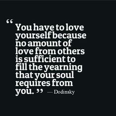 You have to love yourself because no amount of love from others is sufficient to fill the yearning that your soul requires from you. *OMG....YES*