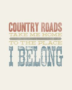 Country roads, take me home, to the place, I belong. Lyrics by John Denver