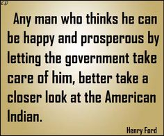 """""""Any man who thinks he can be happy and prosperous by letting the government take care of him better take a closer look at the American Indian."""" - Henry Ford"""