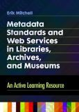 Metadata Standards and Web Services in Libraries, Archives, and Museums: An Active Learning Resource  -  As the world of library and information science has developed in the age of digital information, metadata and metadata-rich information systems have become increasingly important—and more complex and confusing.