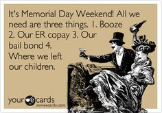Its Memorial Day Weekend! All we need are three things. 1. Booze 2. Our ER copay 3. Our bail bond 4. Where we left our children.