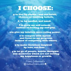I choose: to live by choice -and not habit, chance, or limiting beliefs. to be useful, not used. to grow my self-esteem, instead of feeding my self-pity. to give my intuition more voting power. to compete with myself, and focus on my progress – instead of competing with others. to make decisions inspired by love, not fear. to let go of people, habits, thoughts and memories which are not serving my happiness or growth.  Are you with me?  Feel free to pass the positivity forward!  xoKaren