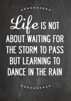 Life is not about waiting for the storm to pass but learning to dance in the rain.