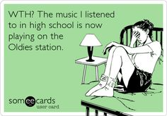 WTH? The music I listened to in high school is now playing on the Oldies station.
