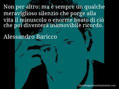 Aforisma di Alessandro Baricco , Non per altro, ma è sempre un qualche meraviglioso silenzio che porge alla vita il minuscolo o enorme boato di ciò che poi diventerà inamovibile ricordo.