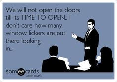 We will not open the doors till its TIME TO OPEN.. I don't care how many window lickers are out there looking in...