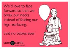 We'd love to face forward so that we break our necks instead of folding our legs rearfacing. Said no babies ever.