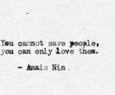 """""""You cannot save people. You can only love them."""" — Anaïs Nin"""