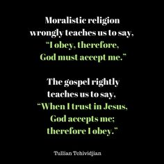 """Moralistic religion wrongly teaches us to say, ""I obey, therefore, God must accept me."" The Gospel rightly teaches us to say, ""When I trust in Jesus God accepts me; therefore I obey."" -Tullian Tchividjian Quote #God #Gospel #Religion #Christianity"