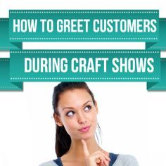 How To Greet Your Customers During Craft Shows. Tips to give you the advantage when greeting customers. http://www.craftmakerpro.com/business-tips/greet-customers-craft-shows/