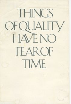Things of quality have no fear of time - The more I think about it, the more this is true about everything...
