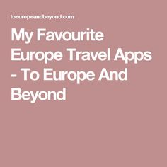 My Favourite Europe Travel Apps - To Europe And Beyond