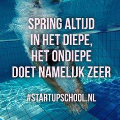Spring altijd in het diepe, het ondiepe doet namelijk zeer.   Ga ervoor geweldige mensen!! Geloof erin en maak die jump.  #StartupSchool.nl