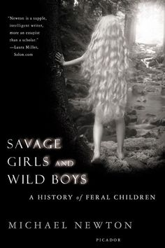Savage Girls and Wild Boys| A History of Feral Children — Michael Newton