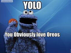 """Cookie monster's way of YOLO...""""you obviously love Oreos"""". Duh, who doesn't."""