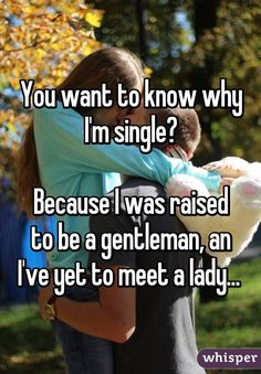 You want to know why I'm single?  Because I was raised to be a gentleman, an I've yet to meet a lady...