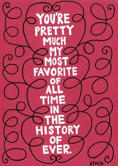 """""""You're pretty much my most favorite of all time in the history of ever."""" by Carolyn Sewell."""