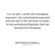 """Bertrand Russell - """"For my part, I prefer the ontological argument, the cosmological argument and the..."""". god, reason, rousseau, irrationality"""