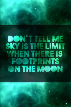 Don't tell me the sky is the limit when there's foot prints on the moon...