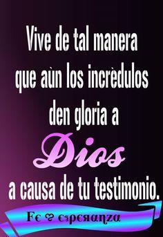 Vive de tal manera que aun los incredulous den Gloria a Dios a causa de tu testimonio