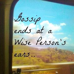 Gossip ends at a wise person's ears...  #BeKind