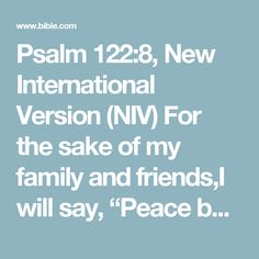 """Psalm 122:8, New International Version (NIV) For the sake of my family and friends,I will say, """"Peace be within you."""""""