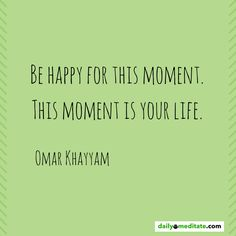 Be Happy for This Moment Is Your Life Quotes