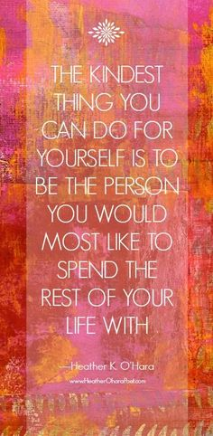 Inspirational quote: The kindest thing you can do for yourself is to be the person you would most like to spend the rest of your life with