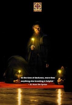 """""""At the time of darkness, more than anything else, kneeling is helpful."""" --St Isaac the Syrian"""