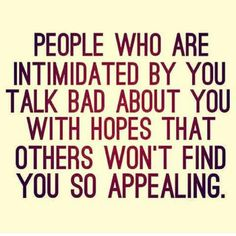 People who are intimated by you talk bad about you with hopes that others won't find you so appealing.